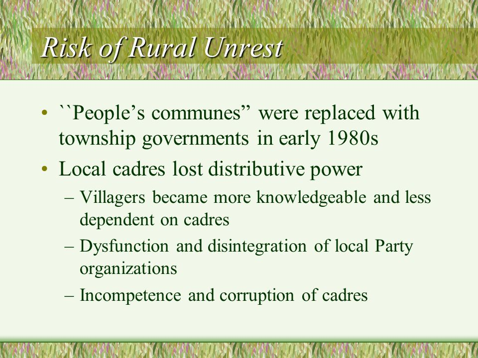 Risk of Rural Unrest ``People's communes were replaced with township governments in early 1980s Local cadres lost distributive power –Villagers became more knowledgeable and less dependent on cadres –Dysfunction and disintegration of local Party organizations –Incompetence and corruption of cadres