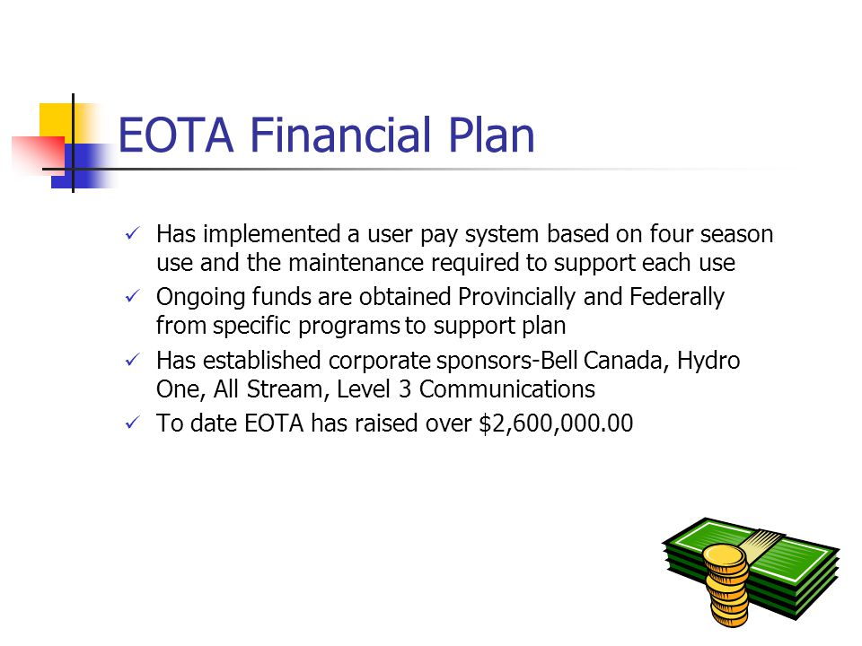 EOTA Financial Plan Has implemented a user pay system based on four season use and the maintenance required to support each use Ongoing funds are obtained Provincially and Federally from specific programs to support plan Has established corporate sponsors-Bell Canada, Hydro One, All Stream, Level 3 Communications To date EOTA has raised over $2,600,000.00
