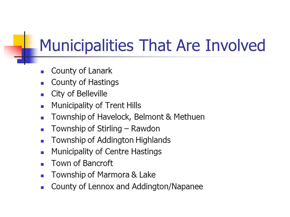 Municipalities That Are Involved County of Lanark County of Hastings City of Belleville Municipality of Trent Hills Township of Havelock, Belmont & Methuen Township of Stirling – Rawdon Township of Addington Highlands Municipality of Centre Hastings Town of Bancroft Township of Marmora & Lake County of Lennox and Addington/Napanee