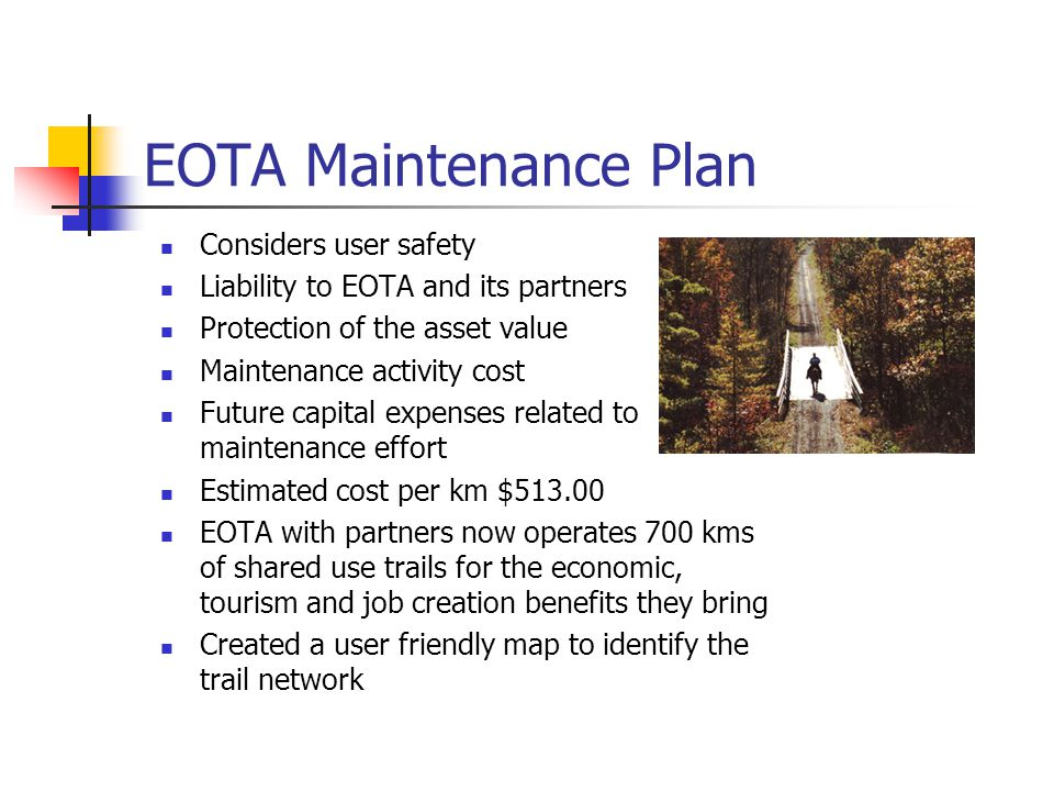EOTA Maintenance Plan Considers user safety Liability to EOTA and its partners Protection of the asset value Maintenance activity cost Future capital expenses related to maintenance effort Estimated cost per km $513.00 EOTA with partners now operates 700 kms of shared use trails for the economic, tourism and job creation benefits they bring Created a user friendly map to identify the trail network
