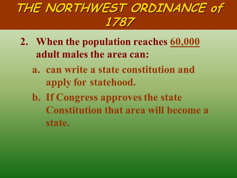 THE NORTHWEST ORDINANCE of 1787 A.Statehood: 1.When the population reaches 5,000 adult males the area can: a.elect it's own legislature.