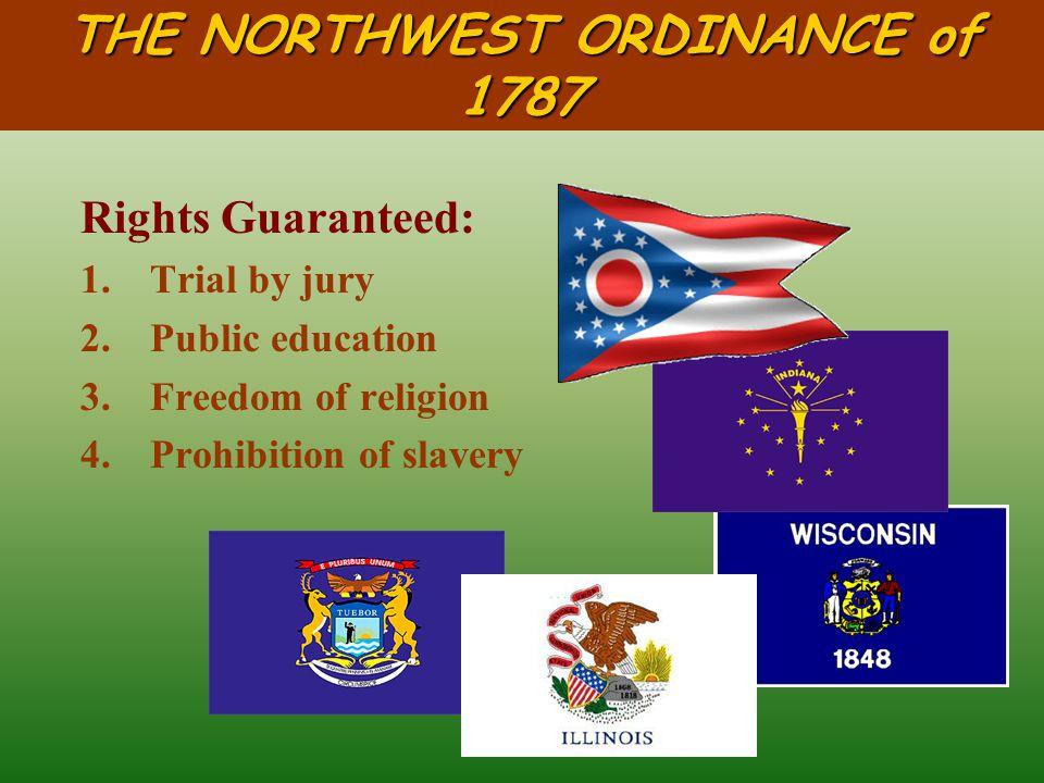THE NORTHWEST ORDINANCE of 1787 Five states: Indiana (1816) Ohio (1803 ) Illinois (1818) Michigan (1837) Wisconsin (1848)
