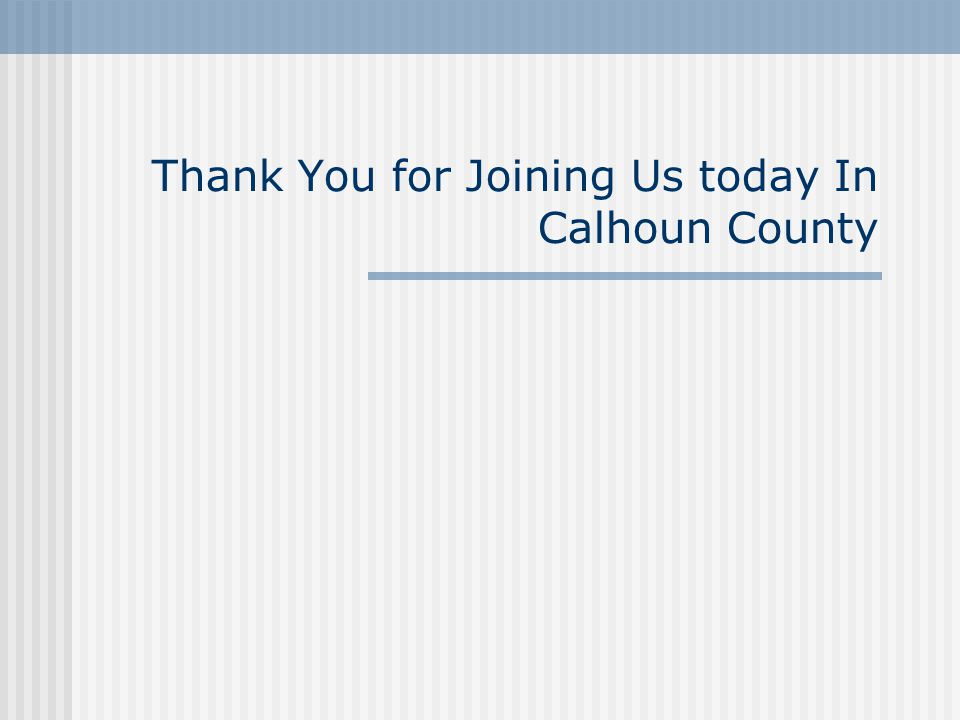Thank You for Joining Us today In Calhoun County