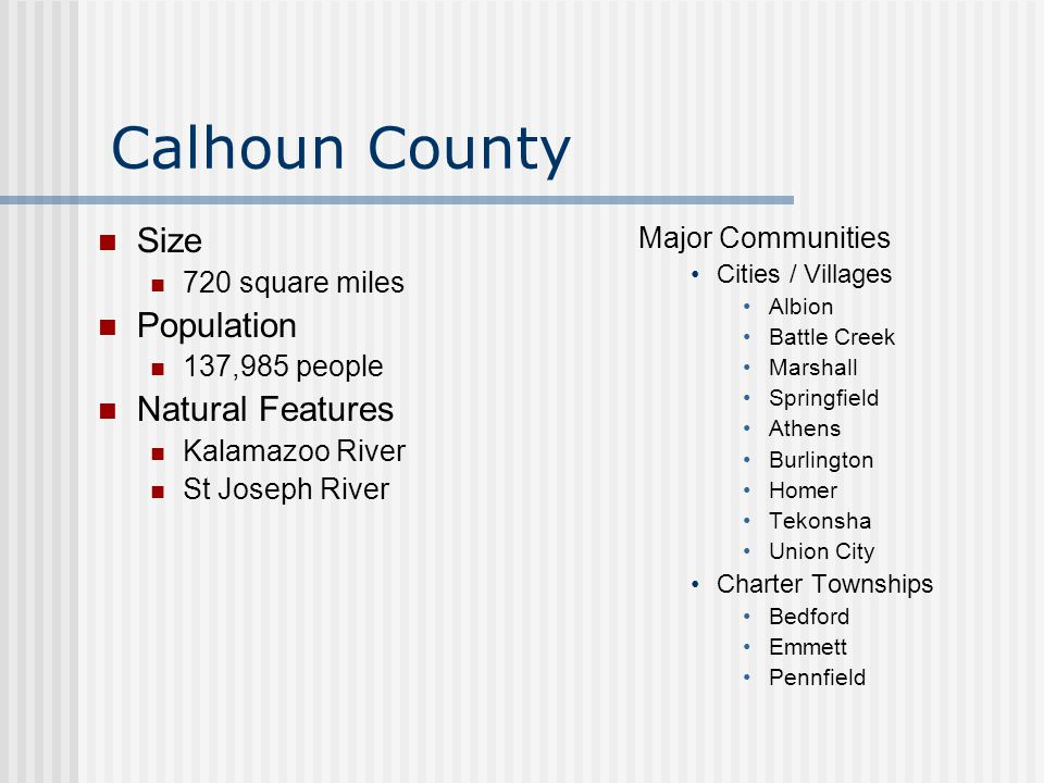 Calhoun County Size 720 square miles Population 137,985 people Natural Features Kalamazoo River St Joseph River Major Communities Cities / Villages Albion Battle Creek Marshall Springfield Athens Burlington Homer Tekonsha Union City Charter Townships Bedford Emmett Pennfield