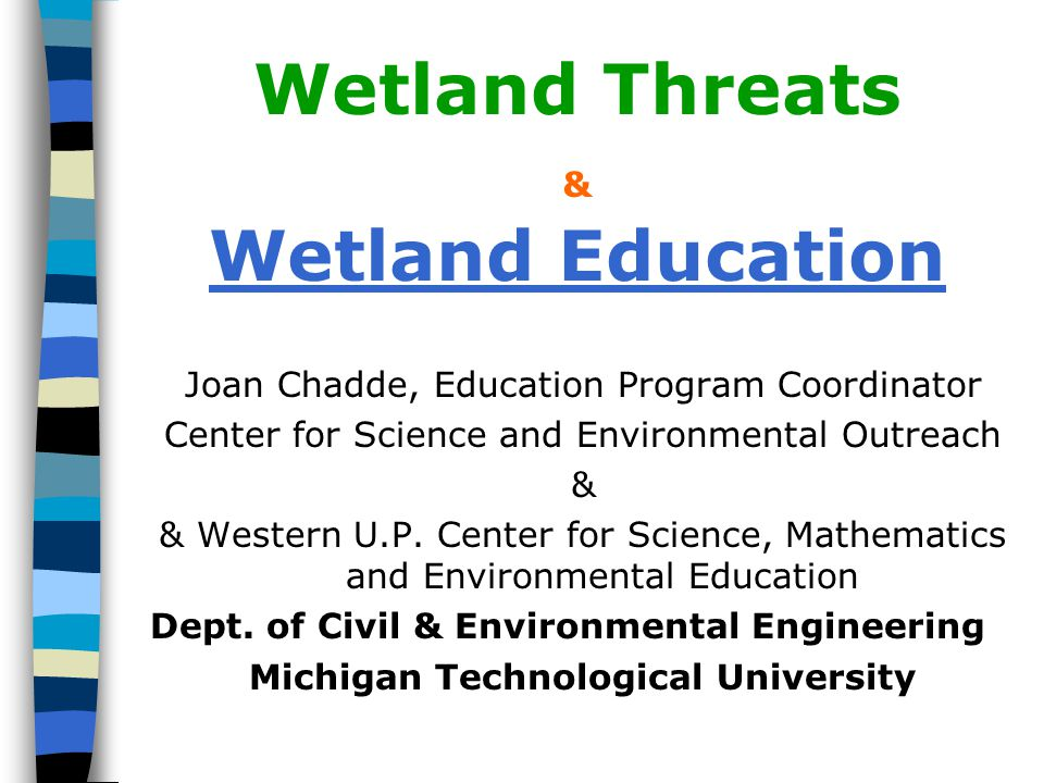 Wetland Threats & Wetland Education Joan Chadde, Education Program Coordinator Center for Science and Environmental Outreach & & Western U.P.