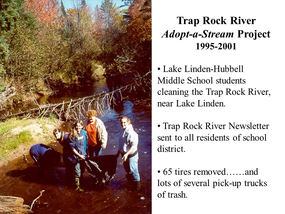Trap Rock River Adopt-a-Stream Project 1995-2001 Lake Linden-Hubbell Middle School students cleaning the Trap Rock River, near Lake Linden. Trap Rock