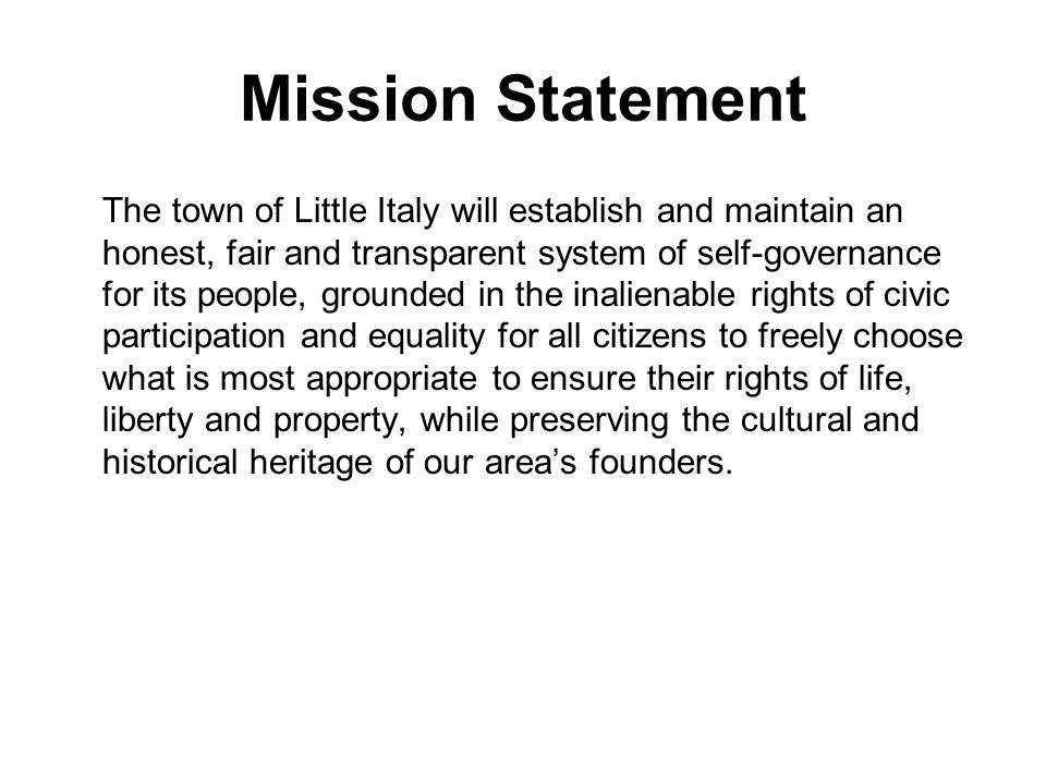 Mission Statement The town of Little Italy will establish and maintain an honest, fair and transparent system of self-governance for its people, groun