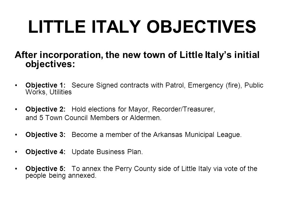 LITTLE ITALY OBJECTIVES After incorporation, the new town of Little Italy's initial objectives: Objective 1:Secure Signed contracts with Patrol, Emerg