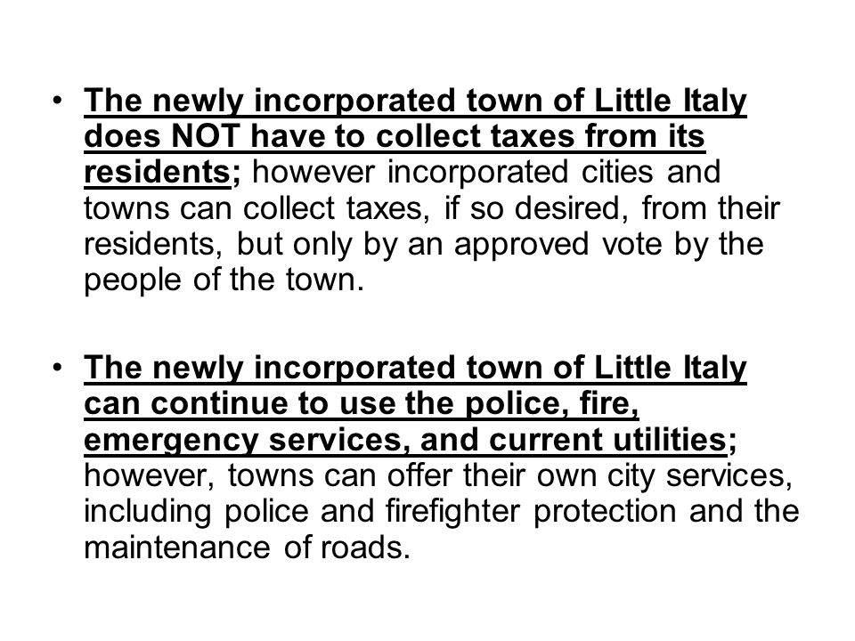 The newly incorporated town of Little Italy does NOT have to collect taxes from its residents; however incorporated cities and towns can collect taxes