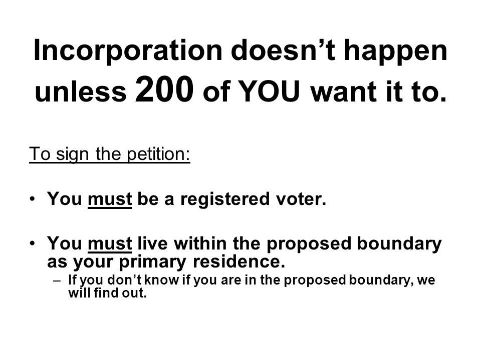 Incorporation doesn't happen unless 200 of YOU want it to. To sign the petition: You must be a registered voter. You must live within the proposed bou
