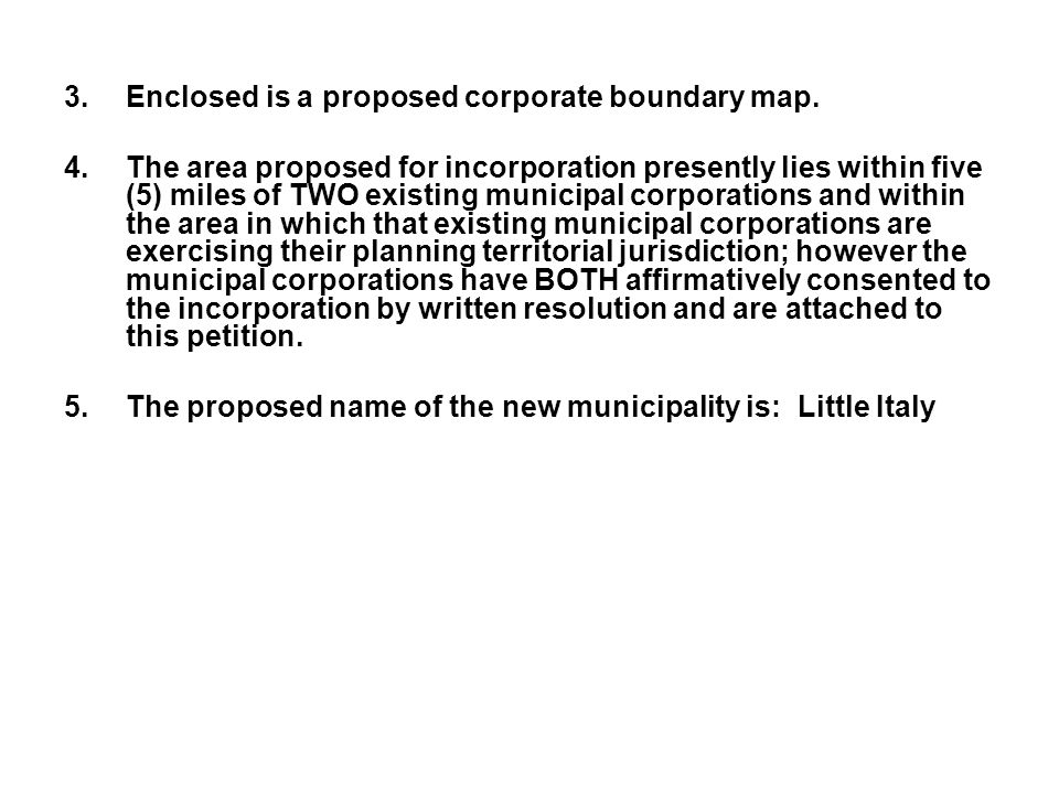 3.Enclosed is a proposed corporate boundary map. 4.The area proposed for incorporation presently lies within five (5) miles of TWO existing municipal