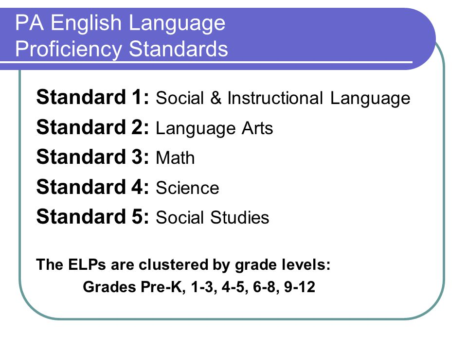 PA English Language Proficiency Standards Standard 1: Social & Instructional Language Standard 2: Language Arts Standard 3: Math Standard 4: Science Standard 5: Social Studies The ELPs are clustered by grade levels: Grades Pre-K, 1-3, 4-5, 6-8, 9-12