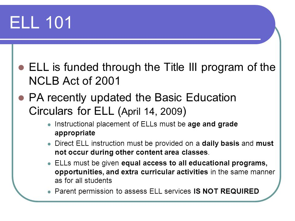 ELL 101 ELL is funded through the Title III program of the NCLB Act of 2001 PA recently updated the Basic Education Circulars for ELL ( April 14, 2009 ) Instructional placement of ELLs must be age and grade appropriate Direct ELL instruction must be provided on a daily basis and must not occur during other content area classes.