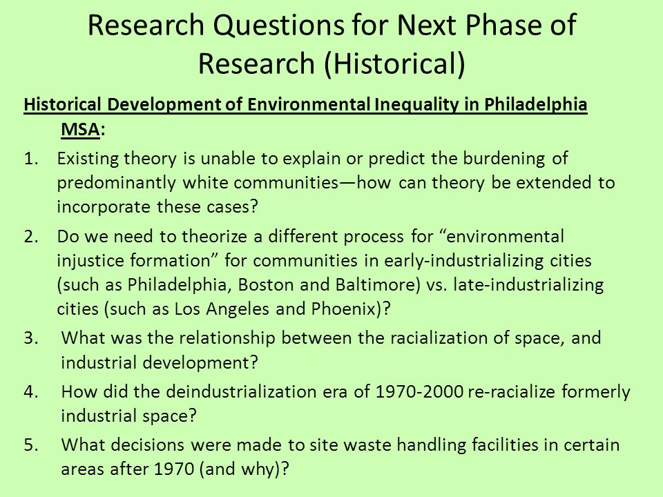 Research Questions for Next Phase of Research (Historical) Historical Development of Environmental Inequality in Philadelphia MSA: 1.Existing theory is unable to explain or predict the burdening of predominantly white communities—how can theory be extended to incorporate these cases.