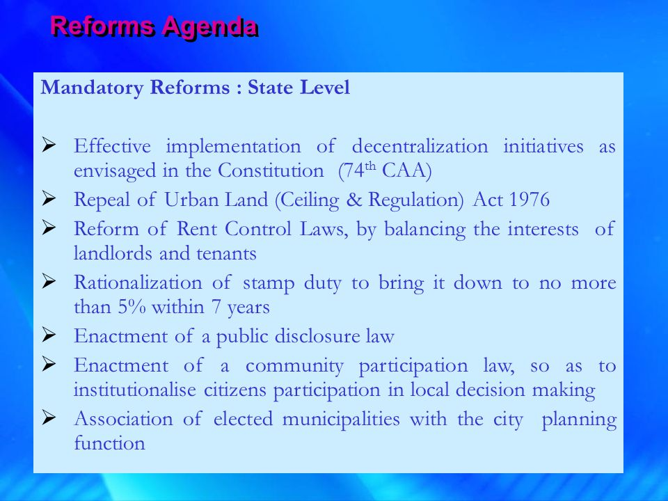 Mandatory Reforms : State Level  Effective implementation of decentralization initiatives as envisaged in the Constitution (74 th CAA)  Repeal of Ur