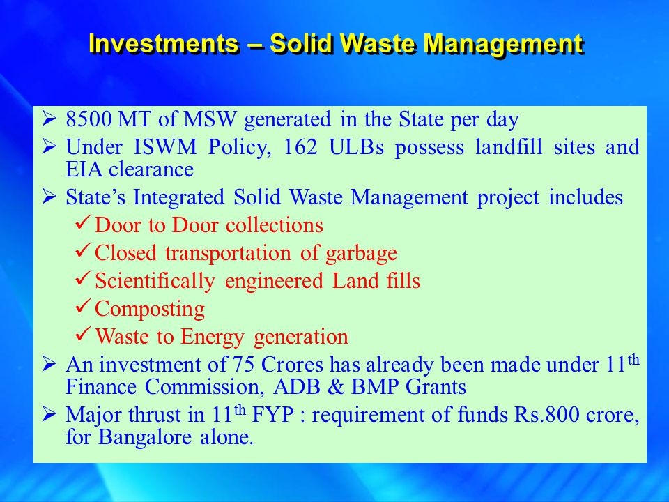 Investments – Solid Waste Management  8500 MT of MSW generated in the State per day  Under ISWM Policy, 162 ULBs possess landfill sites and EIA clea