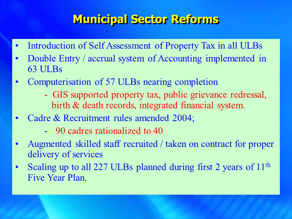 Municipal Sector Reforms Introduction of Self Assessment of Property Tax in all ULBs Double Entry / accrual system of Accounting implemented in 63 ULB