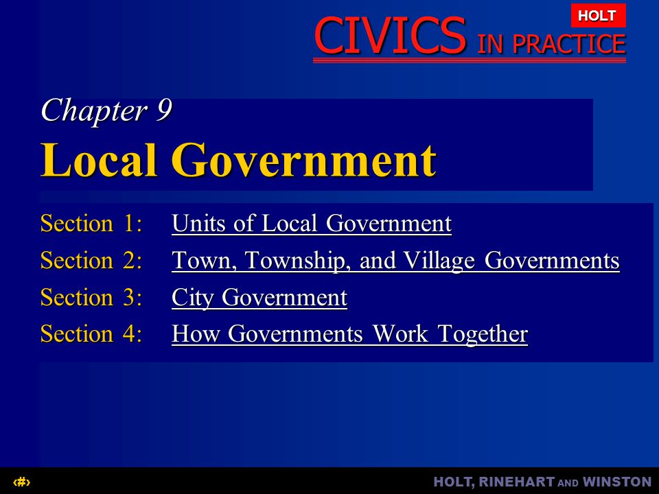 HOLT, RINEHART AND WINSTON1 CIVICS IN PRACTICE HOLT Chapter 9 Local Government Section 1:Units of Local Government Units of Local GovernmentUnits of Local Government Section 2:Town, Township, and Village Governments Town, Township, and Village GovernmentsTown, Township, and Village Governments Section 3:City Government City GovernmentCity Government Section 4:How Governments Work Together How Governments Work TogetherHow Governments Work Together