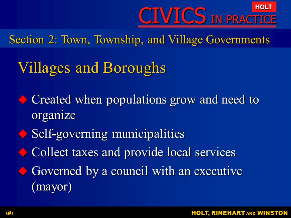 CIVICS IN PRACTICE HOLT HOLT, RINEHART AND WINSTON11 Villages and Boroughs  Created when populations grow and need to organize  Self-governing municipalities  Collect taxes and provide local services  Governed by a council with an executive (mayor) Section 2: Town, Township, and Village Governments
