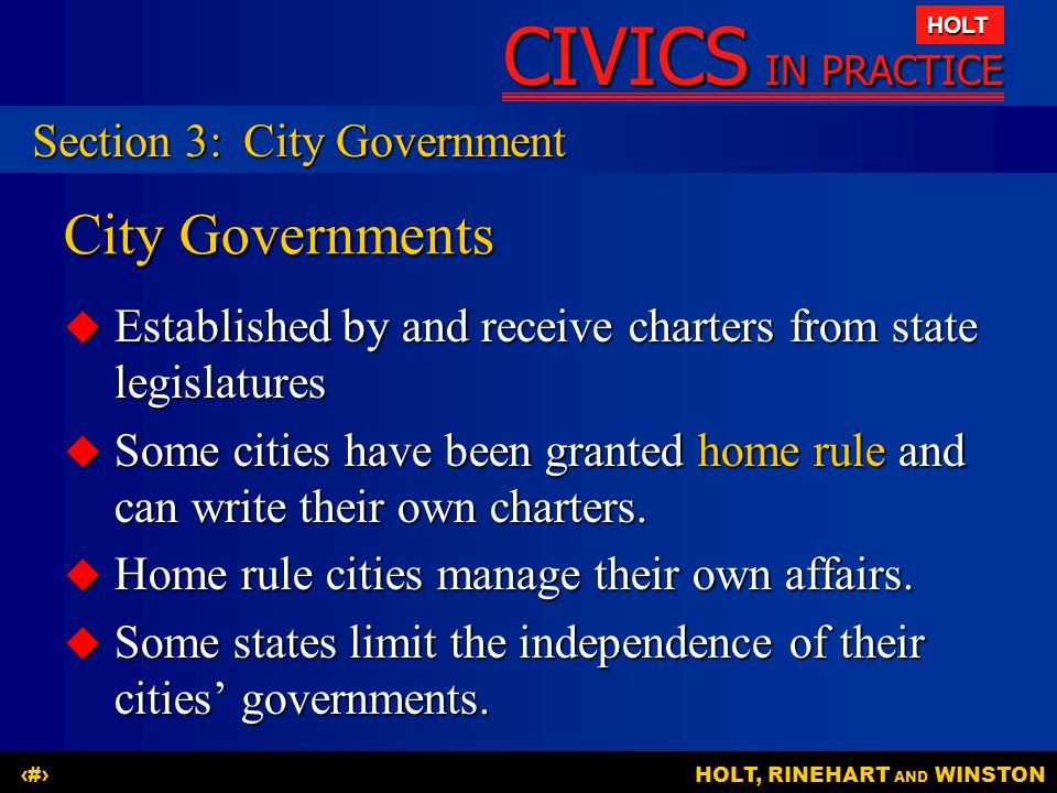 CIVICS IN PRACTICE HOLT HOLT, RINEHART AND WINSTON15 City Governments  Established by and receive charters from state legislatures  Some cities have been granted home rule and can write their own charters.