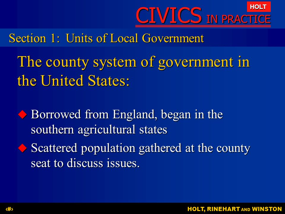 CIVICS IN PRACTICE HOLT HOLT, RINEHART AND WINSTON4 The county system of government in the United States:  Borrowed from England, began in the southern agricultural states  Scattered population gathered at the county seat to discuss issues.