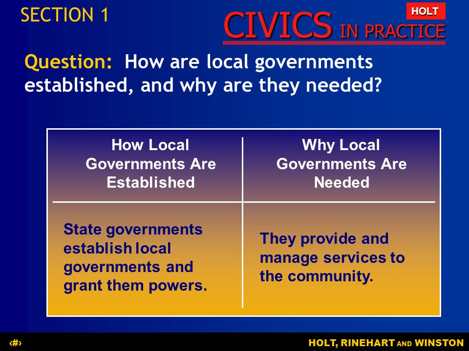 CIVICS IN PRACTICE HOLT HOLT, RINEHART AND WINSTON6 SECTION 1 How Local Governments Are Established Why Local Governments Are Needed State governments establish local governments and grant them powers.