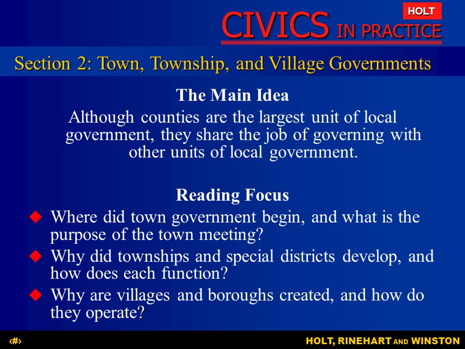 CIVICS IN PRACTICE HOLT HOLT, RINEHART AND WINSTON7 The Main Idea Although counties are the largest unit of local government, they share the job of governing with other units of local government.