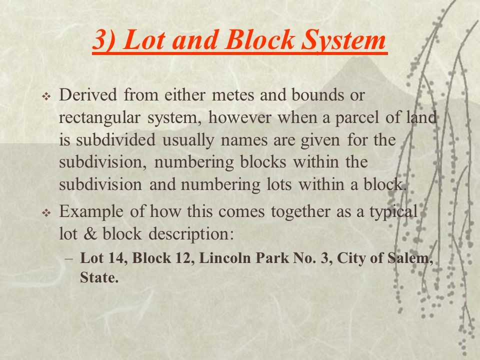 3) Lot and Block System  Derived from either metes and bounds or rectangular system, however when a parcel of land is subdivided usually names are given for the subdivision, numbering blocks within the subdivision and numbering lots within a block.