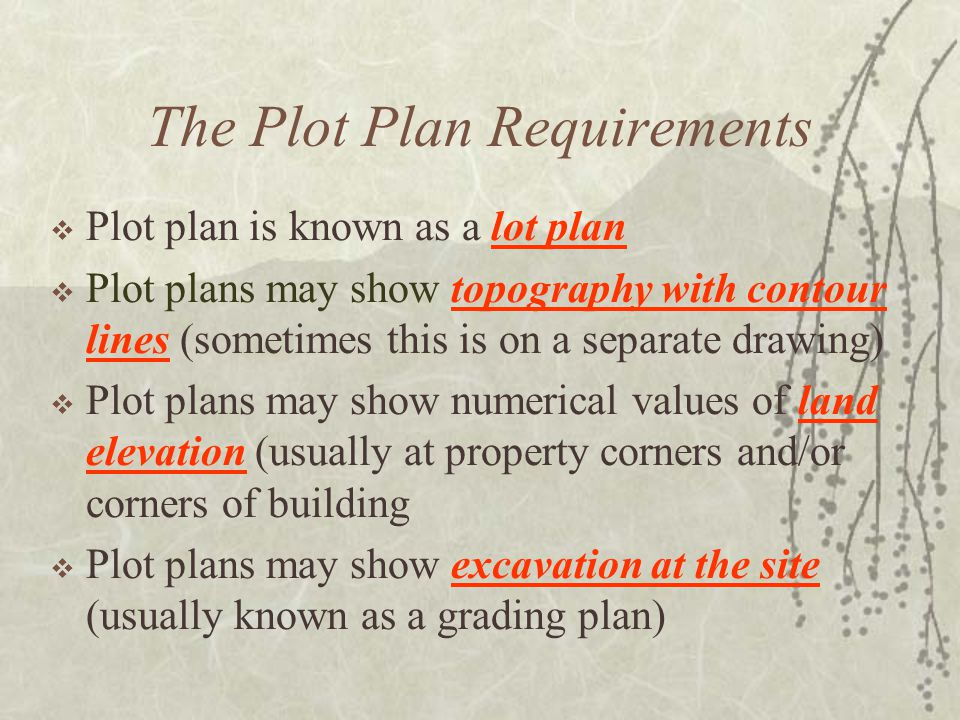 The Plot Plan Requirements  Plot plan is known as a lot plan  Plot plans may show topography with contour lines (sometimes this is on a separate drawing)  Plot plans may show numerical values of land elevation (usually at property corners and/or corners of building  Plot plans may show excavation at the site (usually known as a grading plan)