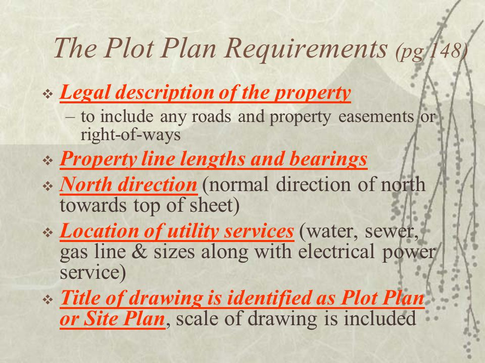 The Plot Plan Requirements (pg 148)  Legal description of the property –to include any roads and property easements or right-of-ways  Property line lengths and bearings  North direction (normal direction of north towards top of sheet)  Location of utility services (water, sewer, gas line & sizes along with electrical power service)  Title of drawing is identified as Plot Plan or Site Plan, scale of drawing is included