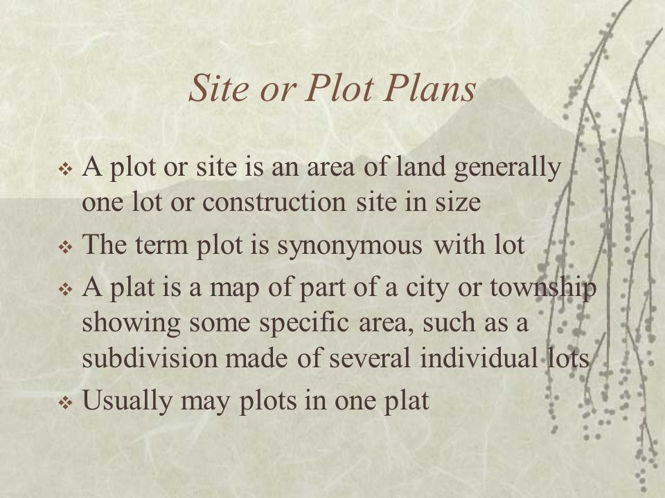 Site or Plot Plans  A plot or site is an area of land generally one lot or construction site in size  The term plot is synonymous with lot  A plat is a map of part of a city or township showing some specific area, such as a subdivision made of several individual lots  Usually may plots in one plat