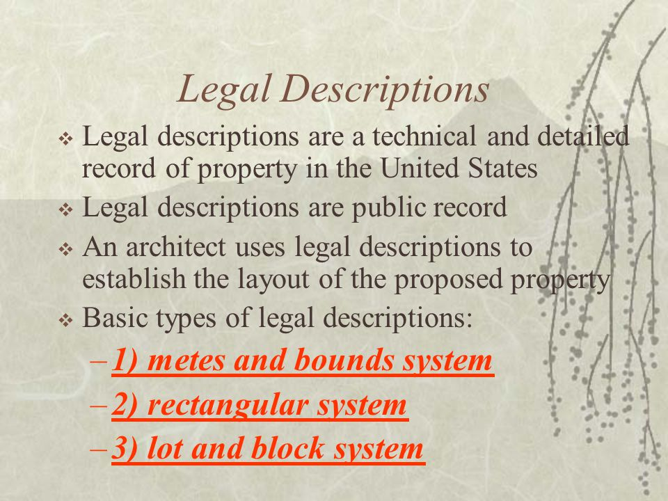 Legal Descriptions  Legal descriptions are a technical and detailed record of property in the United States  Legal descriptions are public record  An architect uses legal descriptions to establish the layout of the proposed property  Basic types of legal descriptions: –1) metes and bounds system –2) rectangular system –3) lot and block system