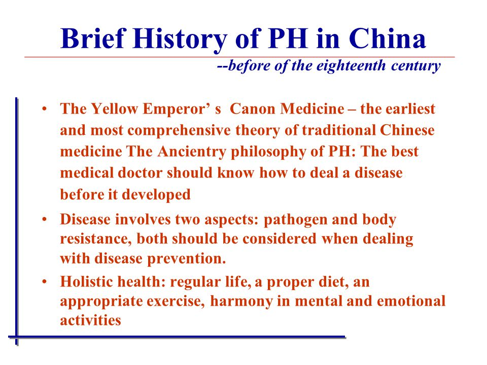 Brief History of PH in China --before of the eighteenth century The Yellow Emperor' s Canon Medicine – the earliest and most comprehensive theory of traditional Chinese medicine The Ancientry philosophy of PH: The best medical doctor should know how to deal a disease before it developed Disease involves two aspects: pathogen and body resistance, both should be considered when dealing with disease prevention.