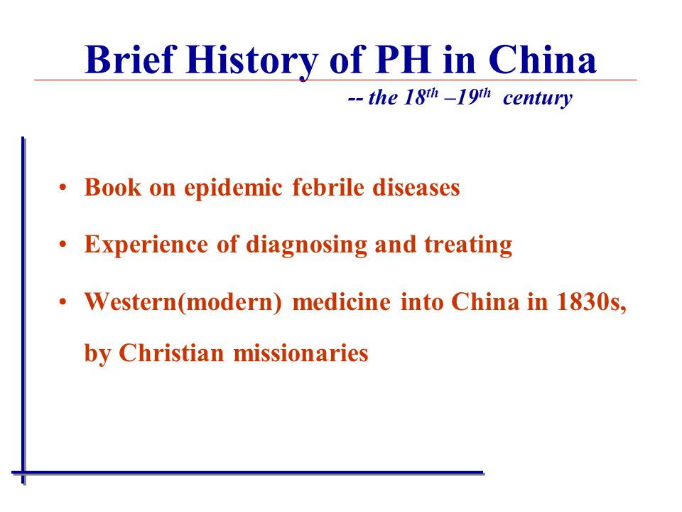 Book on epidemic febrile diseases Experience of diagnosing and treating Western(modern) medicine into China in 1830s, by Christian missionaries Brief History of PH in China -- the 18 th –19 th century