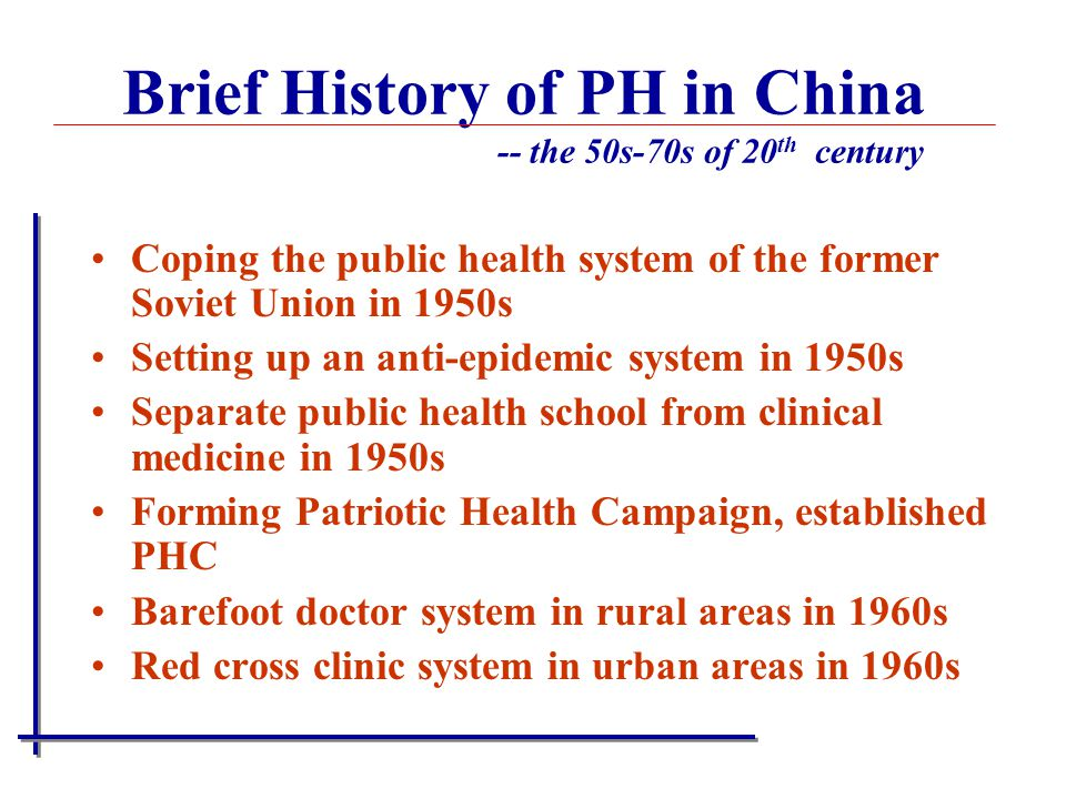 Coping the public health system of the former Soviet Union in 1950s Setting up an anti-epidemic system in 1950s Separate public health school from clinical medicine in 1950s Forming Patriotic Health Campaign, established PHC Barefoot doctor system in rural areas in 1960s Red cross clinic system in urban areas in 1960s Brief History of PH in China -- the 50s-70s of 20 th century