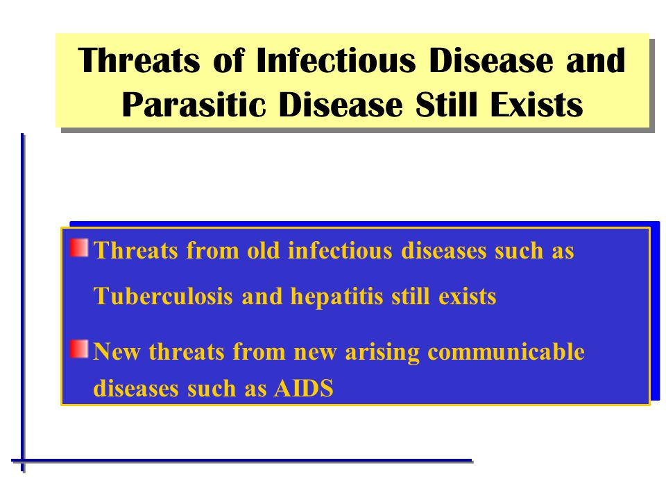Threats of Infectious Disease and Parasitic Disease Still Exists Threats from old infectious diseases such as Tuberculosis and hepatitis still exists New threats from new arising communicable diseases such as AIDS Threats from old infectious diseases such as Tuberculosis and hepatitis still exists New threats from new arising communicable diseases such as AIDS