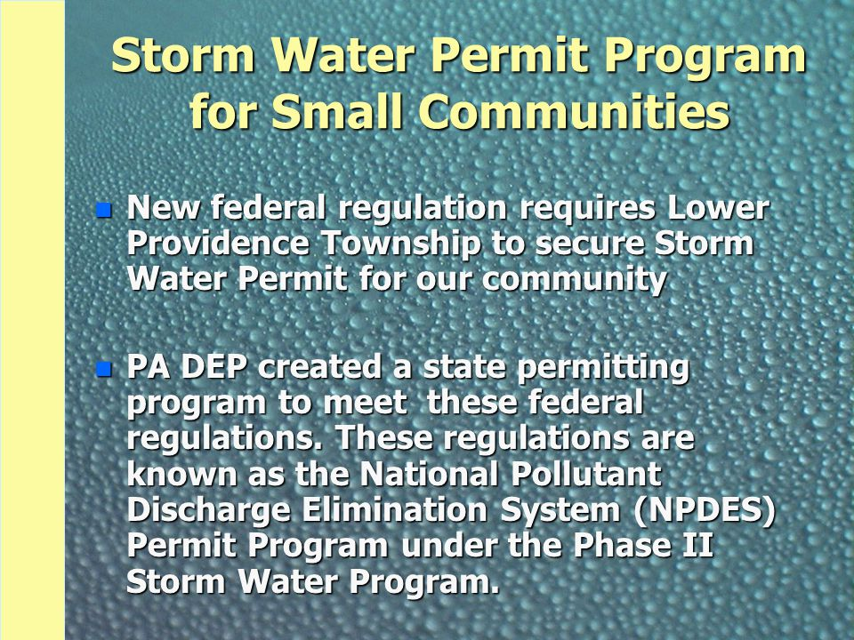 Storm Water Permit Program for Small Communities n New federal regulation requires Lower Providence Township to secure Storm Water Permit for our community n PA DEP created a state permitting program to meet these federal regulations.