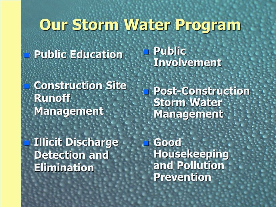 Our Storm Water Program n Public Education n Construction Site Runoff Management n Illicit Discharge Detection and Elimination n Public Involvement n Post-Construction Storm Water Management n Good Housekeeping and Pollution Prevention