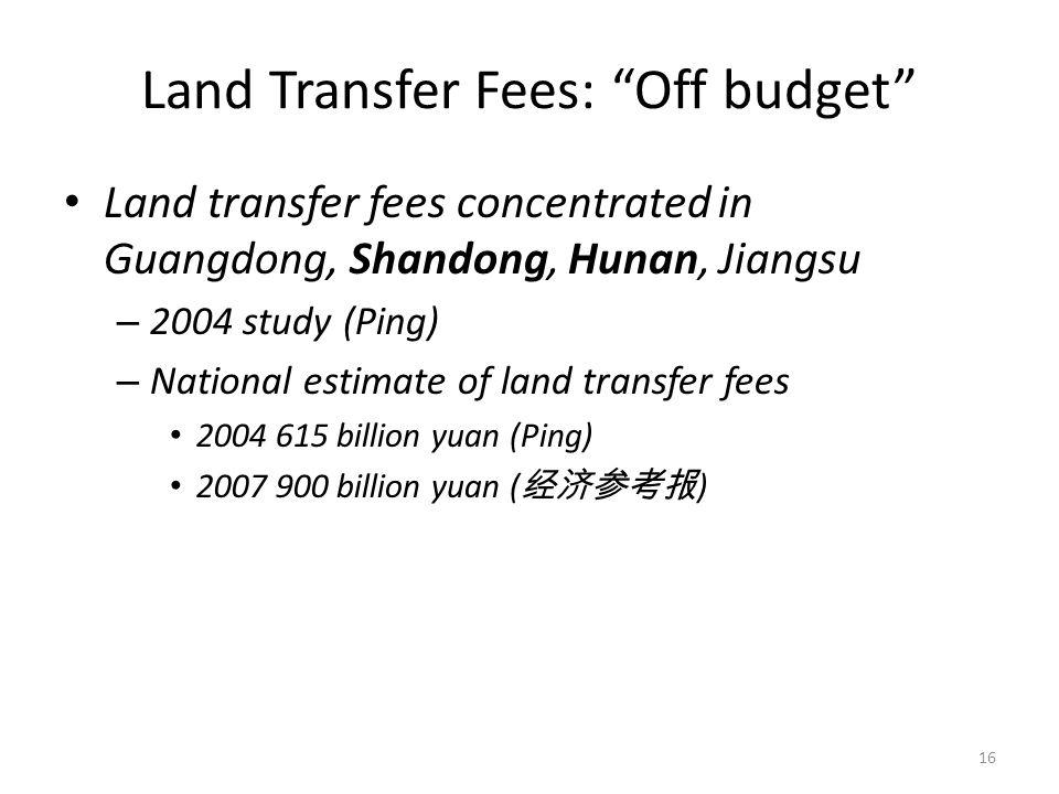Land Transfer Fees: Off budget Land transfer fees concentrated in Guangdong, Shandong, Hunan, Jiangsu – 2004 study (Ping) – National estimate of land transfer fees 2004 615 billion yuan (Ping) 2007 900 billion yuan ( 经济参考报 ) 16