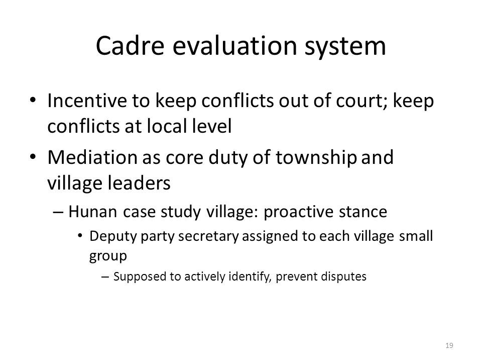 Cadre evaluation system Incentive to keep conflicts out of court; keep conflicts at local level Mediation as core duty of township and village leaders – Hunan case study village: proactive stance Deputy party secretary assigned to each village small group – Supposed to actively identify, prevent disputes 19