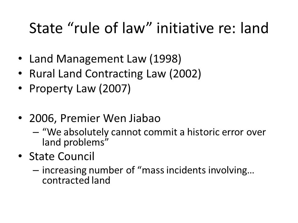 State rule of law initiative re: land Land Management Law (1998) Rural Land Contracting Law (2002) Property Law (2007) 2006, Premier Wen Jiabao – We absolutely cannot commit a historic error over land problems State Council – increasing number of mass incidents involving… contracted land