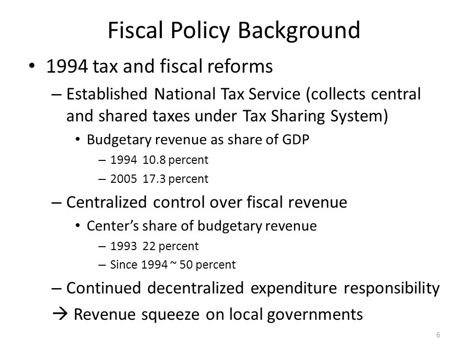 Fiscal Policy Background 1994 tax and fiscal reforms – Established National Tax Service (collects central and shared taxes under Tax Sharing System) Budgetary revenue as share of GDP – 1994 10.8 percent – 2005 17.3 percent – Centralized control over fiscal revenue Center's share of budgetary revenue – 1993 22 percent – Since 1994 ~ 50 percent – Continued decentralized expenditure responsibility  Revenue squeeze on local governments 6