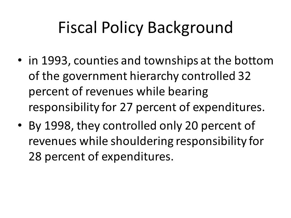 Fiscal Policy Background in 1993, counties and townships at the bottom of the government hierarchy controlled 32 percent of revenues while bearing res