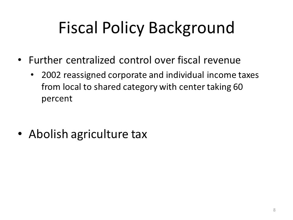 Fiscal Policy Background Further centralized control over fiscal revenue 2002 reassigned corporate and individual income taxes from local to shared category with center taking 60 percent Abolish agriculture tax 8