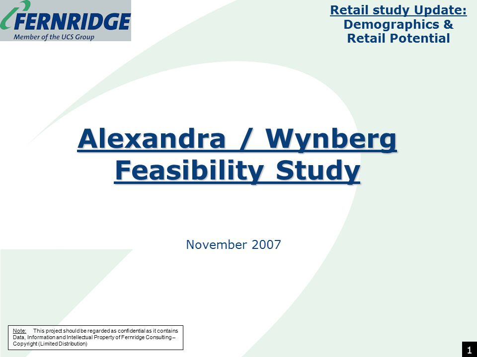 Note: This project should be regarded as confidential as it contains Data, Information and Intellectual Property of Fernridge Consulting – Copyright (Limited Distribution) Alexandra / Wynberg Feasibility Study November 2007 Retail study Update: Demographics & Retail Potential 1