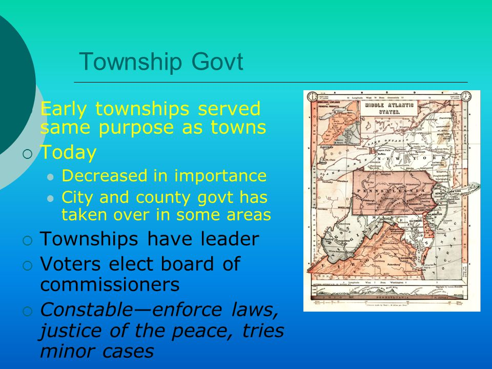 Township Govt  Early townships served same purpose as towns  Today Decreased in importance City and county govt has taken over in some areas  Townships have leader  Voters elect board of commissioners  Constable—enforce laws, justice of the peace, tries minor cases