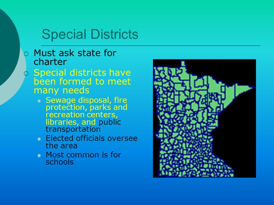 Special Districts  Must ask state for charter  Special districts have been formed to meet many needs Sewage disposal, fire protection, parks and recreation centers, libraries, and public transportation Elected officials oversee the area Most common is for schools
