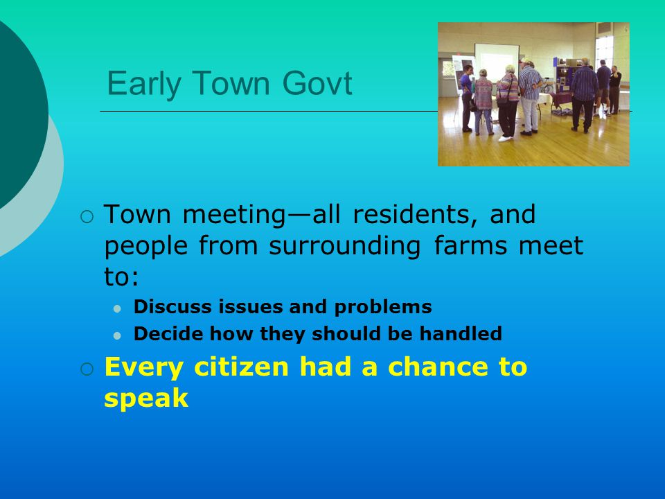 Town Meetings Today  Usually held in spring A notice is posted Time and business to be discussed  Town elections are held Selectmen Responsible for managing the town's affairs during the town meeting