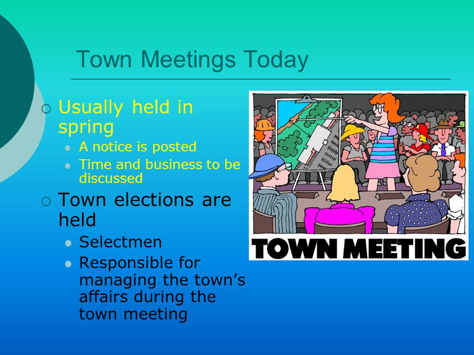 Town Meetings Today  Voters discuss the town's business- from past year to coming year  Elect moderator to preside over this part of the meeting Voters are asked for their opinions When discussion ends, they vote by voice