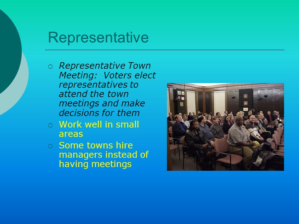 Representative  Representative Town Meeting: Voters elect representatives to attend the town meetings and make decisions for them  Work well in small areas  Some towns hire managers instead of having meetings